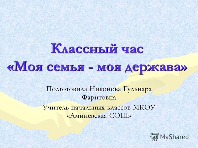 Классный час «Моя семья - моя держава» Подготовила Никонова Гульнара Фаритовна Учитель начальных классов МКОУ «Аминевская СОШ»