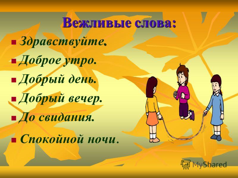 Вежливые слова:. Здравствуйте. Доброе утро. Добрый день. Добрый вечер. До свидания. Спокойной ночи.