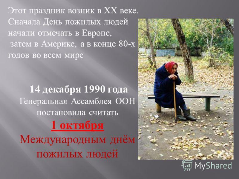 Этот праздник возник в XX веке. Сначала День пожилых людей начали отмечать в Европе, затем в Америке, а в конце 80-х годов во всем мире 14 декабря 1990 года Генеральная Ассамблея ООН постановила считать 1 октября Международным днём пожилых людей