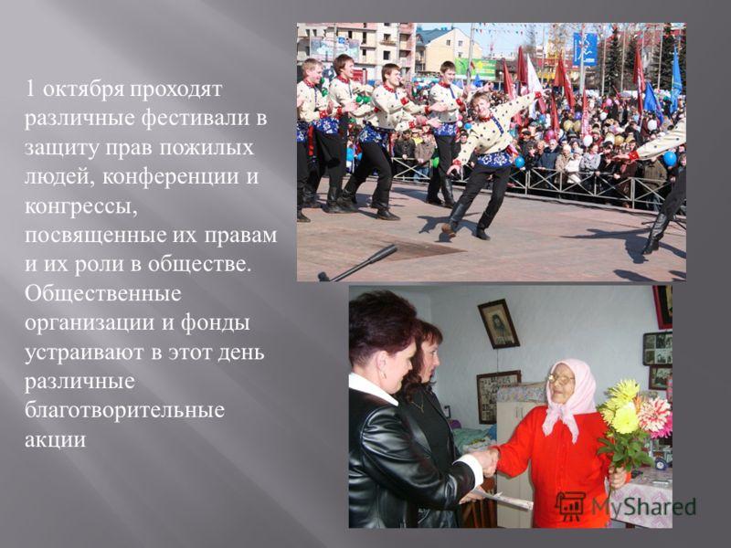 1 октября проходят различные фестивали в защиту прав пожилых людей, конференции и конгрессы, посвященные их правам и их роли в обществе. Общественные организации и фонды устраивают в этот день различные благотворительные акции