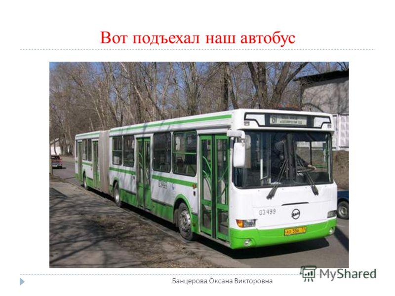 Вот подъехал наш автобус