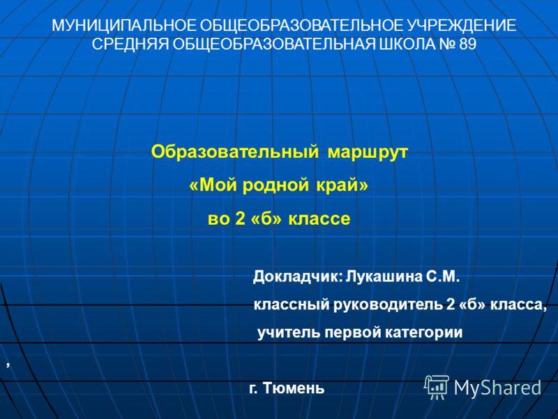 Образовательный маршрут «Мой родной край» во 2 «б» классе Докладчик: Лукашина С.М. классный руководитель 2 «б» класса, учитель первой категории, г. Тюмень МУНИЦИПАЛЬНОЕ ОБЩЕОБРАЗОВАТЕЛЬНОЕ УЧРЕЖДЕНИЕ СРЕДНЯЯ ОБЩЕОБРАЗОВАТЕЛЬНАЯ ШКОЛА 89