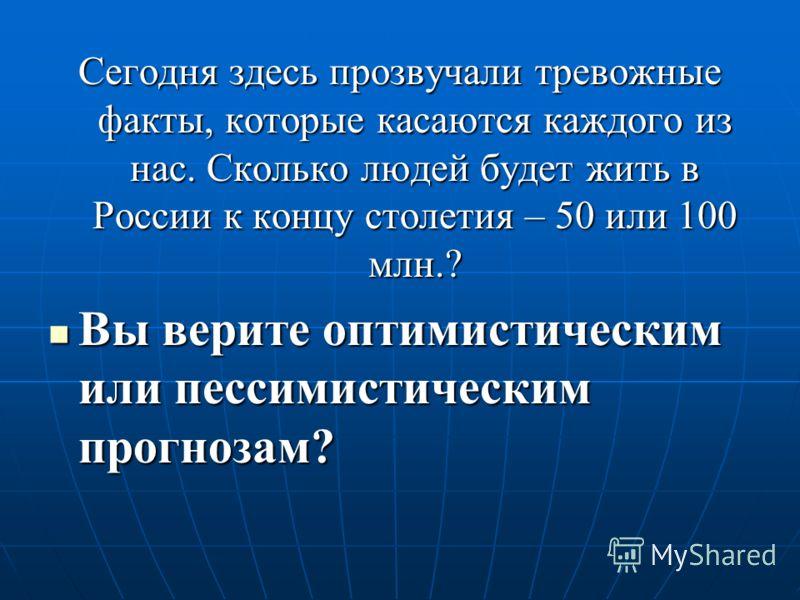 Сегодня здесь прозвучали тревожные факты, которые касаются каждого из нас. Сколько людей будет жить в России к концу столетия – 50 или 100 млн.? Вы верите оптимистическим или пессимистическим прогнозам? Вы верите оптимистическим или пессимистическим