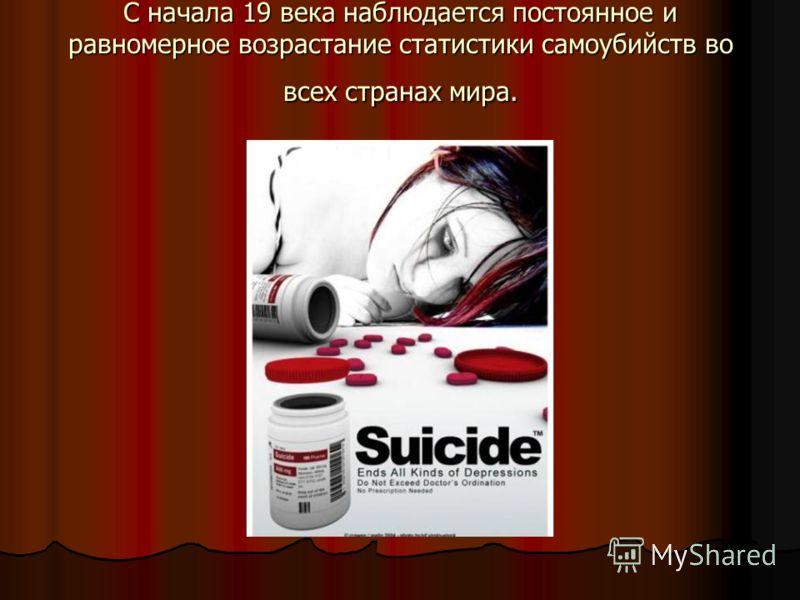 С начала 19 века наблюдается постоянное и равномерное возрастание статистики самоубийств во всех странах мира.