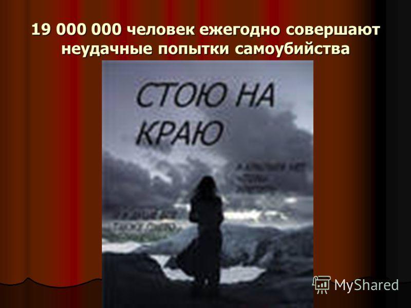 19 000 000 человек ежегодно совершают неудачные попытки самоубийства