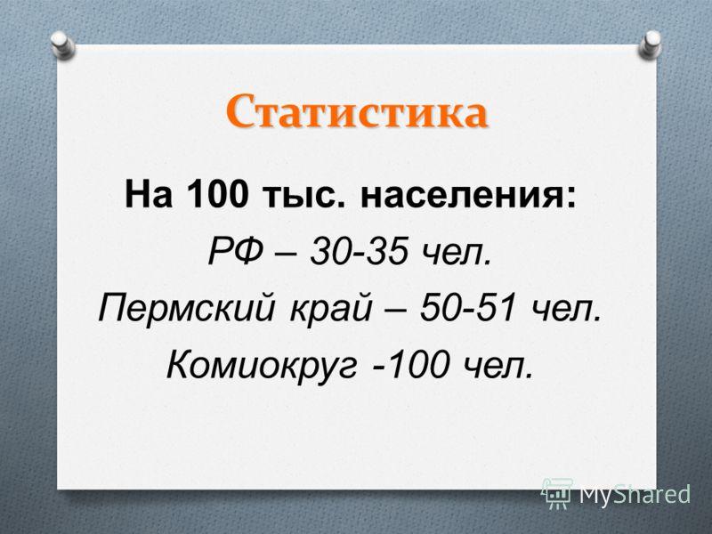 Статистика На 100 тыс. населения : РФ – 30-35 чел. Пермский край – 50-51 чел. Комиокруг -100 чел.