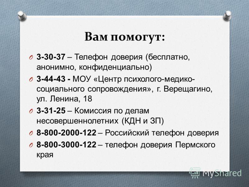 Вам помогут: O 3-30-37 – Телефон доверия ( бесплатно, анонимно, конфиденциально ) O 3-44-43 - МОУ « Центр психолого - медико - социального сопровождения », г. Верещагино, ул. Ленина, 18 O 3-31-25 – Комиссия по делам несовершеннолетних ( КДН и ЗП ) O