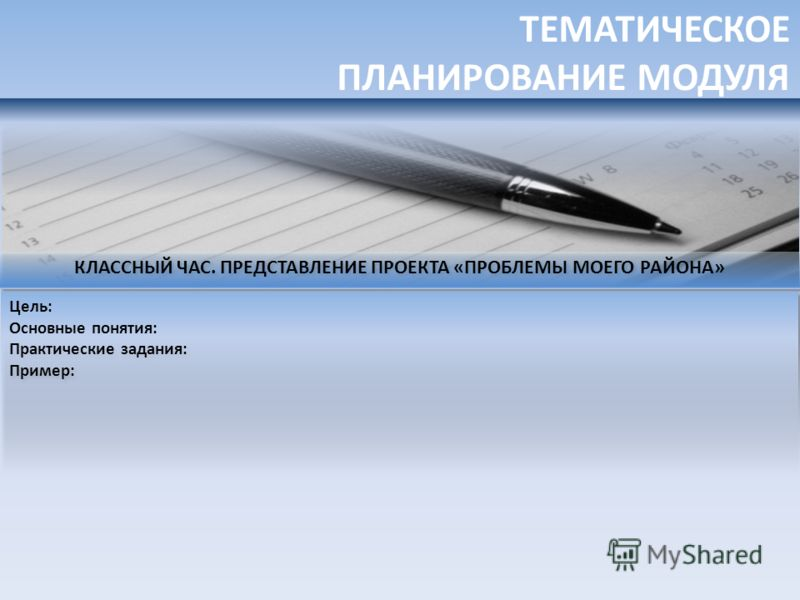 ТЕМАТИЧЕСКОЕ ПЛАНИРОВАНИЕ МОДУЛЯ КЛАССНЫЙ ЧАС. ПРЕДСТАВЛЕНИЕ ПРОЕКТА «ПРОБЛЕМЫ МОЕГО РАЙОНА» Цель: Основные понятия: Практические задания: Пример: Цель: Основные понятия: Практические задания: Пример: