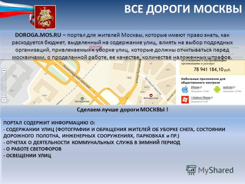 ВСЕ ДОРОГИ МОСКВЫ DOROGA.MOS.RU – портал для жителей Москвы, которые имеют право знать, как расходуется бюджет, выделенный на содержание улиц, влиять на выбор подрядных организаций, привлекаемых к уборке улиц, которые должны отчитываться перед москви