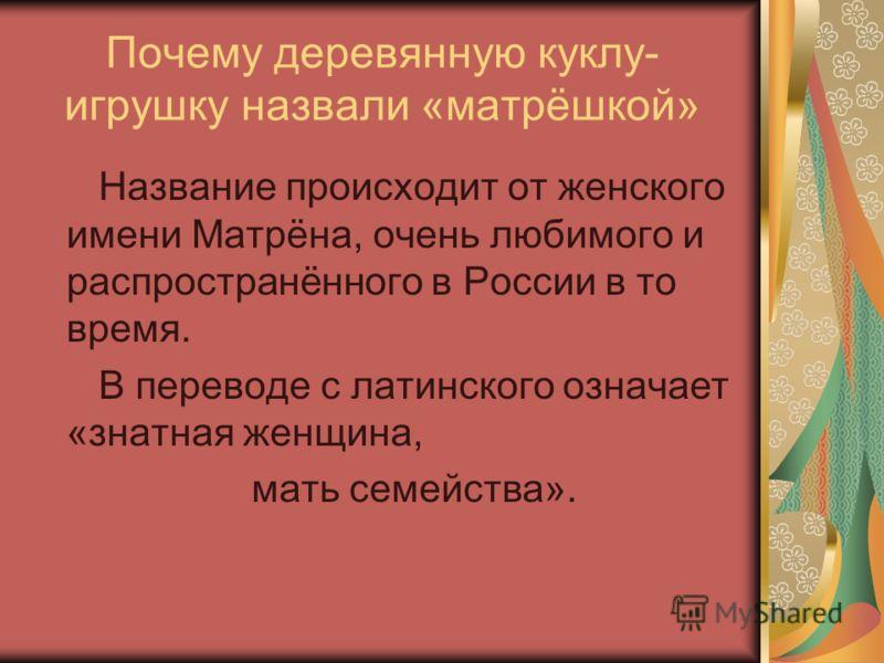 Почему деревянную куклу- игрушку назвали «матрёшкой» Название происходит от женского имени Матрёна, очень любимого и распространённого в России в то время. В переводе с латинского означает «знатная женщина, мать семейства».