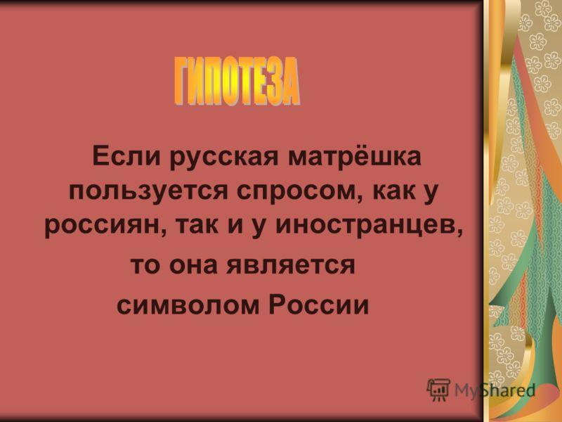 Если русская матрёшка пользуется спросом, как у россиян, так и у иностранцев, то она является символом России