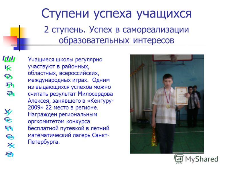 Учащиеся школы регулярно участвуют в районных, областных, всероссийских, международных играх. Одним из выдающихся успехов можно считать результат Милосердова Алексея, занявшего в «Кенгуру- 2009» 22 место в регионе. Награжден региональным оргкомитетом