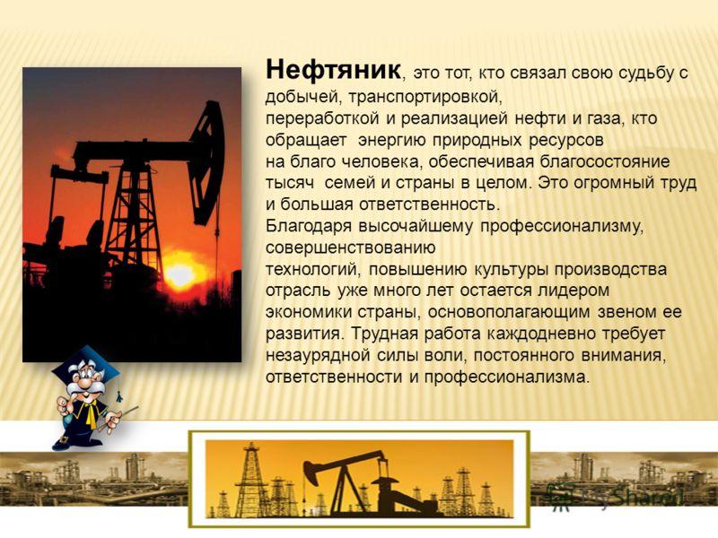 Нефтяник, это тот, кто связал свою судьбу с добычей, транспортировкой, переработкой и реализацией нефти и газа, кто обращает энергию природных ресурсов на благо человека, обеспечивая благосостояние тысяч семей и страны в целом. Это огромный труд и бо