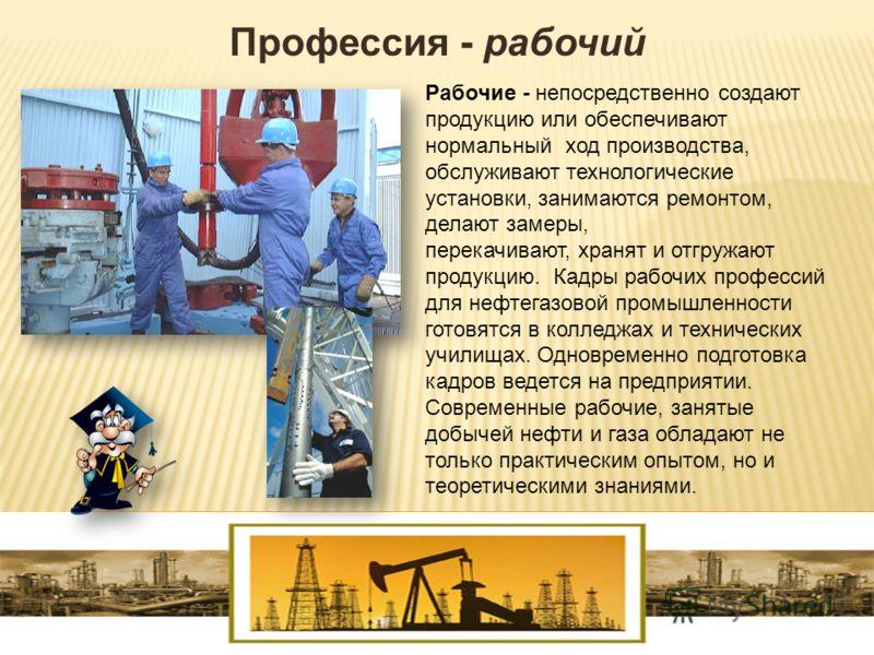 Профессия - рабочий Рабочие - непосредственно создают продукцию или обеспечивают нормальный ход производства, обслуживают технологические установки, занимаются ремонтом, делают замеры, перекачивают, хранят и отгружают продукцию. Кадры рабочих професс