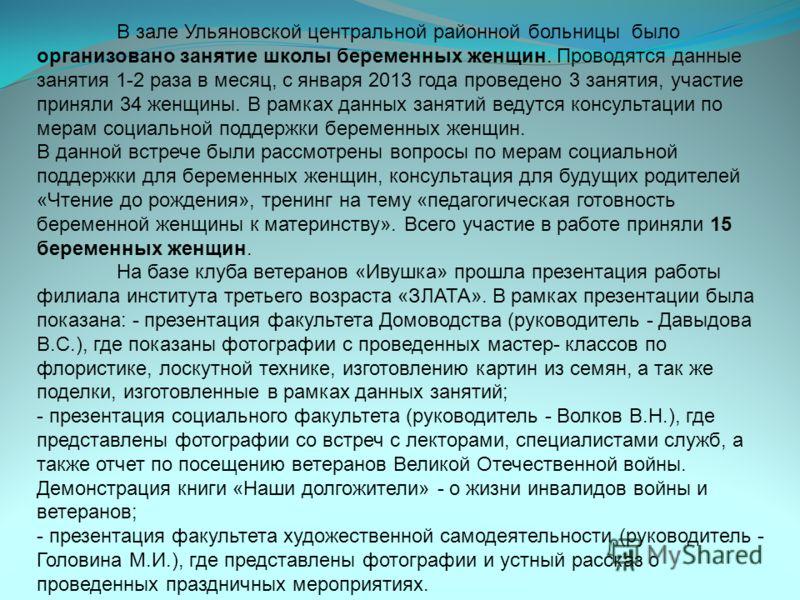 В зале Ульяновской центральной районной больницы было организовано занятие школы беременных женщин. Проводятся данные занятия 1-2 раза в месяц, с января 2013 года проведено 3 занятия, участие приняли 34 женщины. В рамках данных занятий ведутся консул