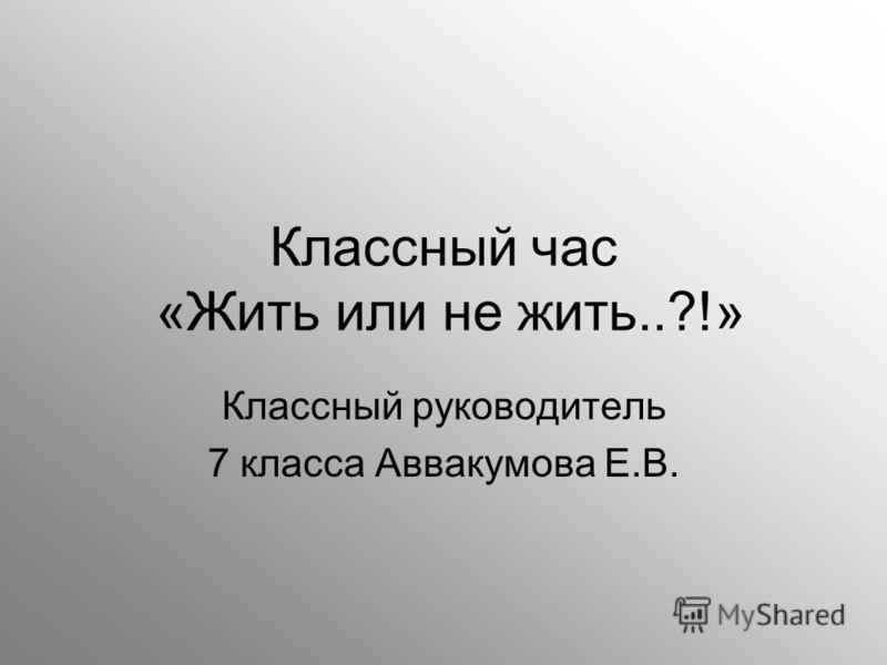Классный час «Жить или не жить..?!» Классный руководитель 7 класса Аввакумова Е.В.