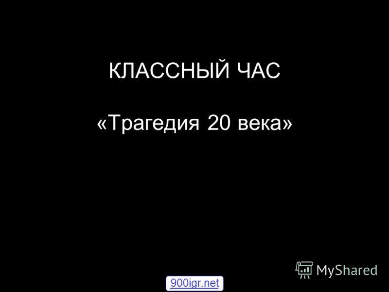 КЛАССНЫЙ ЧАС «Трагедия 20 века» 900igr.net