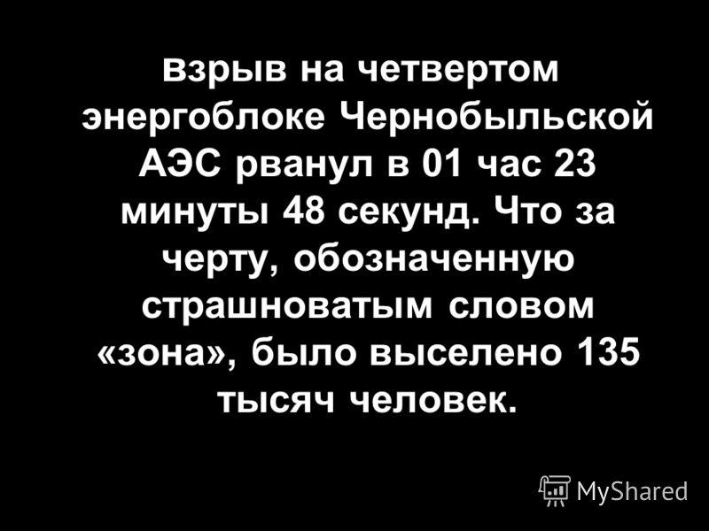 в зрыв на четвертом энергоблоке Чернобыльской АЭС рванул в 01 час 23 минуты 48 секунд. Что за черту, обозначенную страшноватым словом «зона», было выселено 135 тысяч человек.