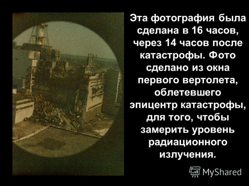 Эта фотография была сделана в 16 часов, через 14 часов после катастрофы. Фото сделано из окна первого вертолета, облетевшего эпицентр катастрофы, для того, чтобы замерить уровень радиационного излучения.