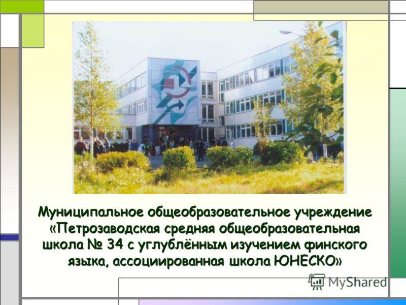 Муниципальное общеобразовательное учреждение « Петрозаводская средняя общеобразовательная школа 34 с углублённым изучением финского языка, ассоциированная школа ЮНЕСКО »