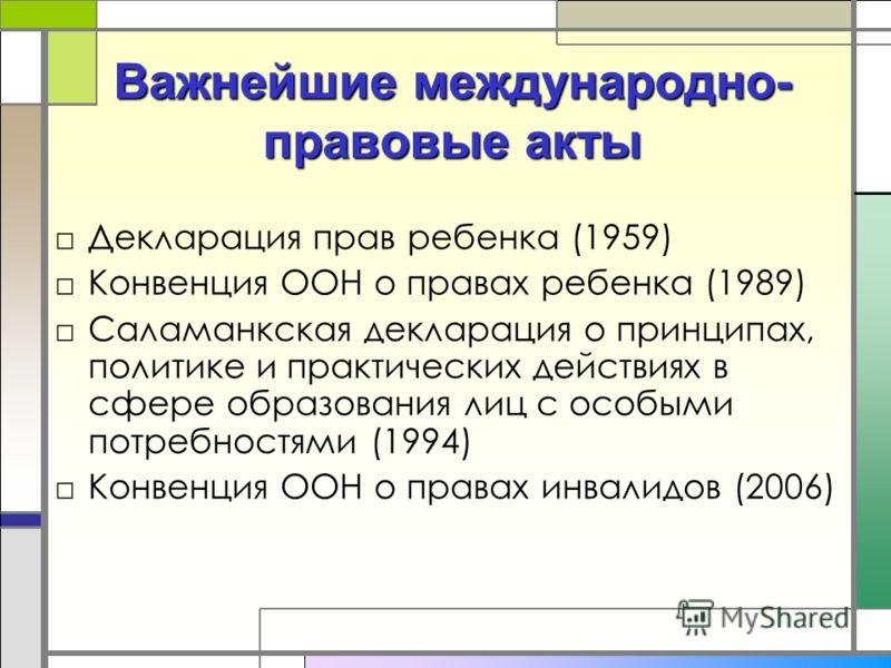 Важнейшие международно- правовые акты Декларация прав ребенка (1959) Конвенция ООН о правах ребенка (1989) Саламанкская декларация о принципах, политике и практических действиях в сфере образования лиц с особыми потребностями (1994) Конвенция ООН о п