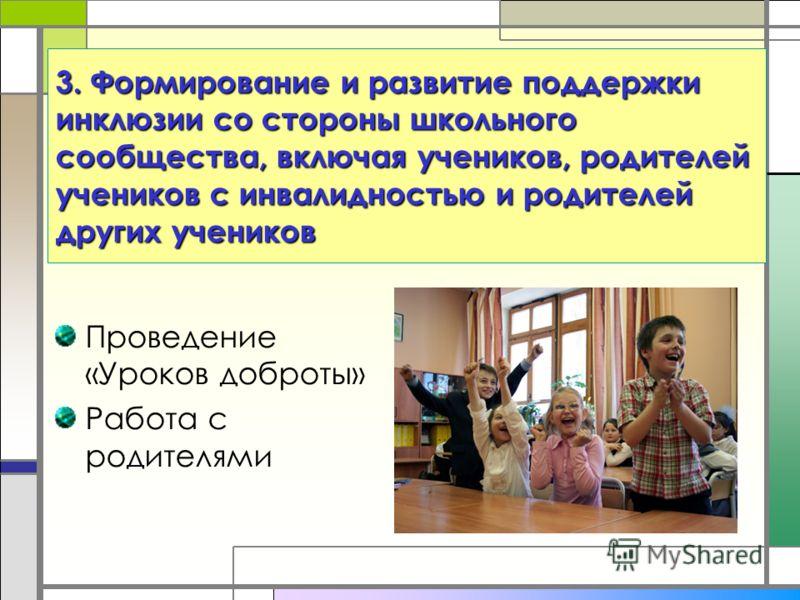 Проведение «Уроков доброты» Работа с родителями 3. Формирование и развитие поддержки инклюзии со стороны школьного сообщества, включая учеников, родителей учеников с инвалидностью и родителей других учеников