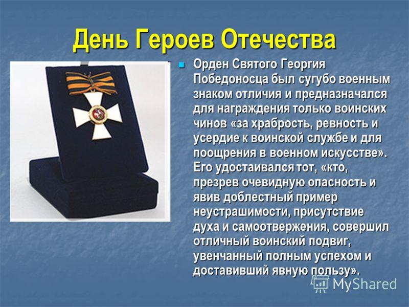 Орден Святого Георгия Победоносца был сугубо военным знаком отличия и предназначался для награждения только воинских чинов «за храбрость, ревность и усердие к воинской службе и для поощрения в военном искусстве». Его удостаивался тот, «кто, презрев о