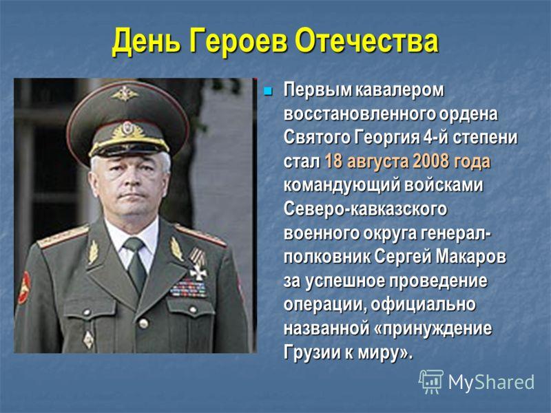 День Героев Отечества Первым кавалером восстановленного ордена Святого Георгия 4-й степени стал 18 августа 2008 года командующий войсками Северо-кавказского военного округа генерал- полковник Сергей Макаров за успешное проведение операции, официально