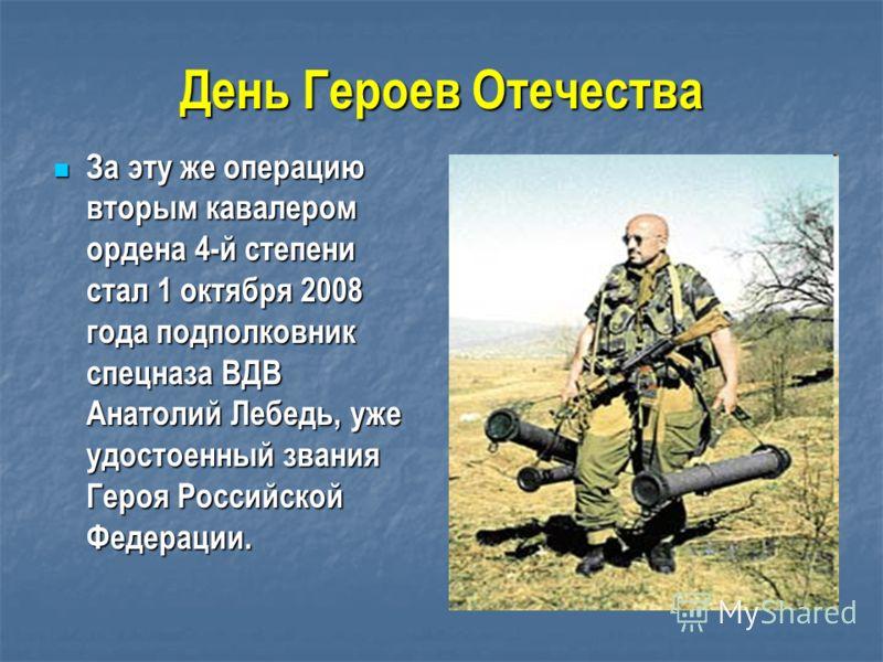 День Героев Отечества За эту же операцию вторым кавалером ордена 4-й степени стал 1 октября 2008 года подполковник спецназа ВДВ Анатолий Лебедь, уже удостоенный звания Героя Российской Федерации. За эту же операцию вторым кавалером ордена 4-й степени