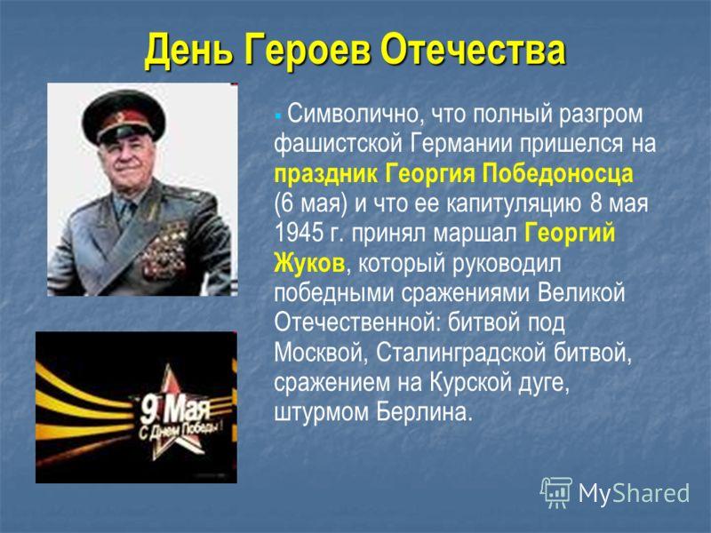 Символично, что полный разгром фашистской Германии пришелся на праздник Георгия Победоносца (6 мая) и что ее капитуляцию 8 мая 1945 г. принял маршал Георгий Жуков, который руководил победными сражениями Великой Отечественной: битвой под Москвой, Стал