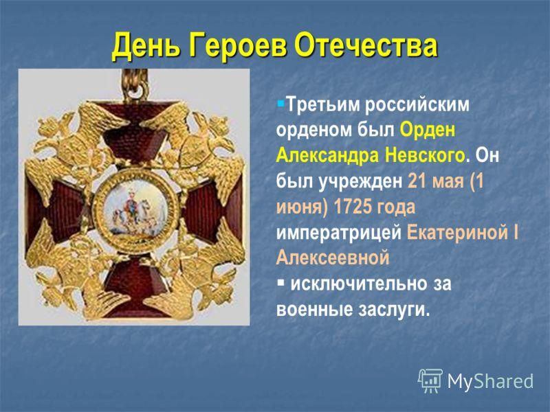 Третьим российским орденом был Орден Александра Невского. Он был учрежден 21 мая (1 июня) 1725 года императрицей Екатериной I Алексеевной исключительно за военные заслуги. День Героев Отечества