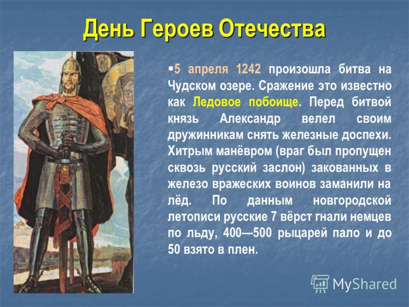 5 апреля 1242 произошла битва на Чудском озере. Сражение это известно как Ледовое побоище. Перед битвой князь Александр велел своим дружинникам снять железные доспехи. Хитрым манёвром (враг был пропущен сквозь русский заслон) закованных в железо враж