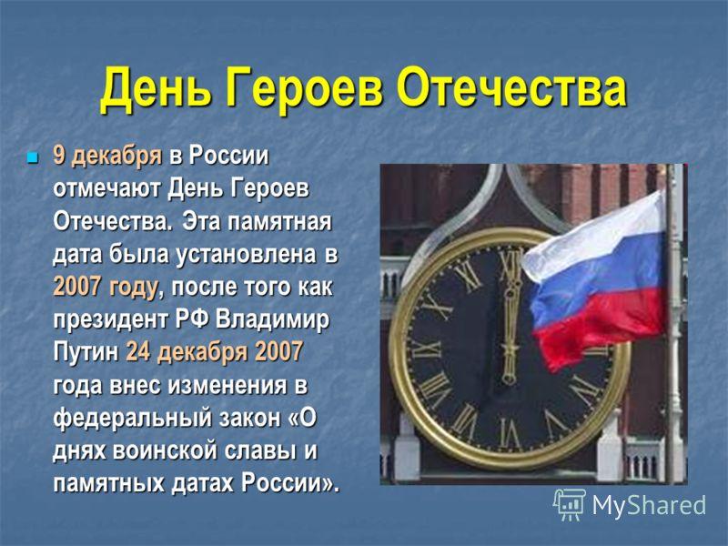 День Героев Отечества 9 декабря в России отмечают День Героев Отечества. Эта памятная дата была установлена в 2007 году, после того как президент РФ Владимир Путин 24 декабря 2007 года внес изменения в федеральный закон «О днях воинской славы и памят