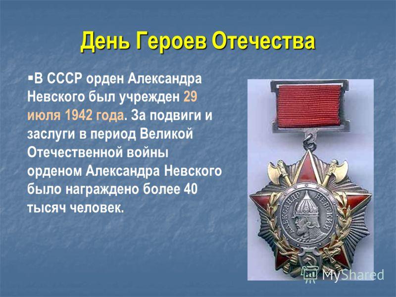 В СССР орден Александра Невского был учрежден 29 июля 1942 года. За подвиги и заслуги в период Великой Отечественной войны орденом Александра Невского было награждено более 40 тысяч человек. День Героев Отечества