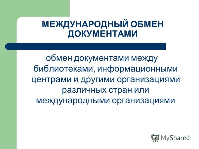 МЕЖДУНАРОДНЫЙ ОБМЕН ДОКУМЕНТАМИ обмен документами между библиотеками, информационными центрами и другими организациями различных стран или международными организациями