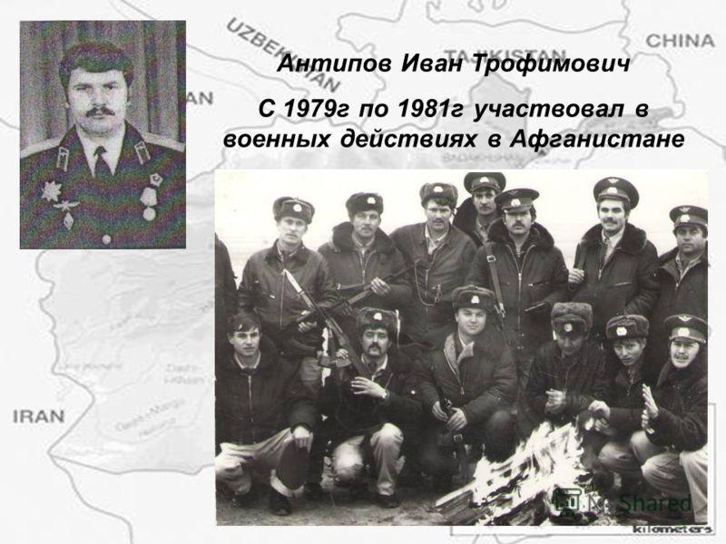 Антипов Иван Трофимович С 1979г по 1981г участвовал в военных действиях в Афганистане