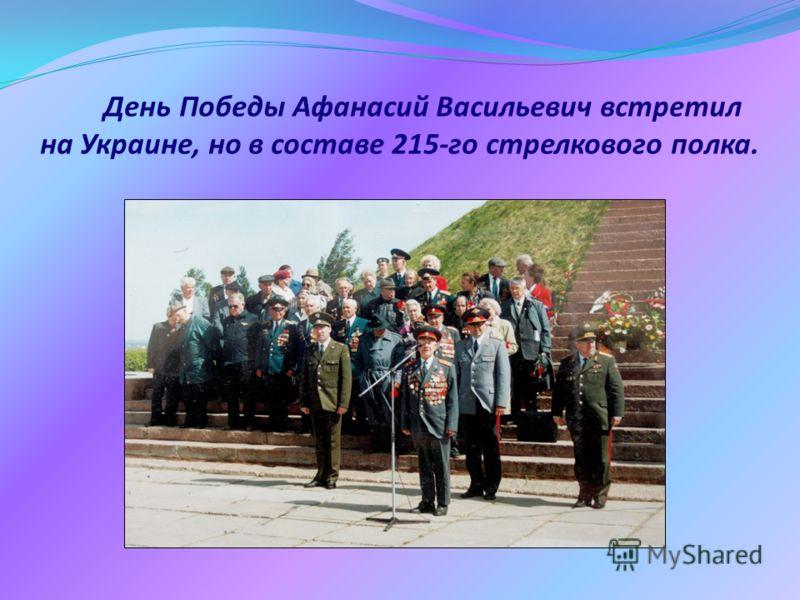 День Победы Афанасий Васильевич встретил на Украине, но в составе 215-го стрелкового полка.