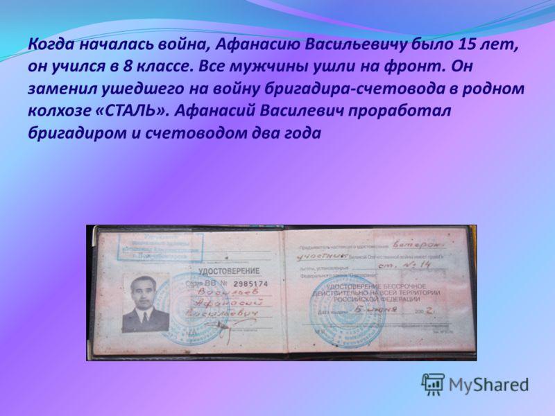 Когда началась война, Афанасию Васильевичу было 15 лет, он учился в 8 классе. Все мужчины ушли на фронт. Он заменил ушедшего на войну бригадира-счетовода в родном колхозе «СТАЛЬ». Афанасий Василевич проработал бригадиром и счетоводом два года
