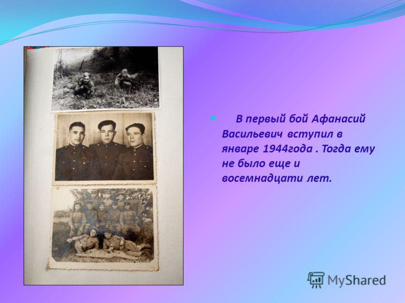 В первый бой Афанасий Васильевич вступил в январе 1944года. Тогда ему не было еще и восемнадцати лет.