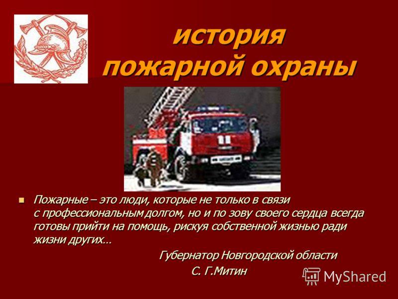 Пожарные – это люди, которые не только в связи с профессиональным долгом, но и по зову своего сердца всегда готовы прийти на помощь, рискуя собственной жизнью ради жизни других… Пожарные – это люди, которые не только в связи с профессиональным долгом