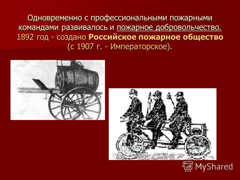 Одновременно с профессиональными пожарными командами развивалось и пожарное добровольчество. 1892 год - создано Российское пожарное общество (с 1907 г. - Императорское).