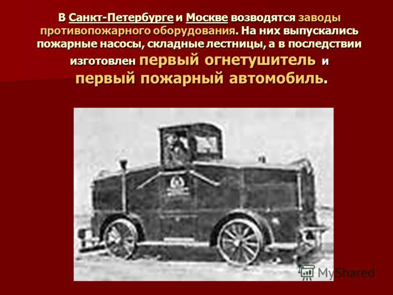 В Санкт-Петербурге и Москве возводятся заводы противопожарного оборудования. На них выпускались пожарные насосы, складные лестницы, а в последствии изготовлен первый огнетушитель и первый пожарный автомобиль.