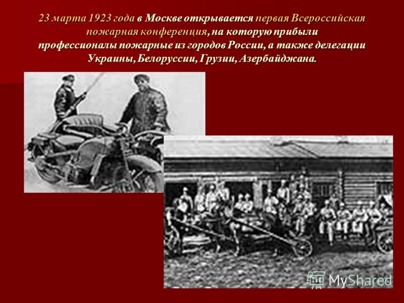 23 марта 1923 года в Москве открывается первая Всероссийская пожарная конференция, на которую прибыли профессионалы пожарные из городов России, а также делегации Украины, Белоруссии, Грузии, Азербайджана.