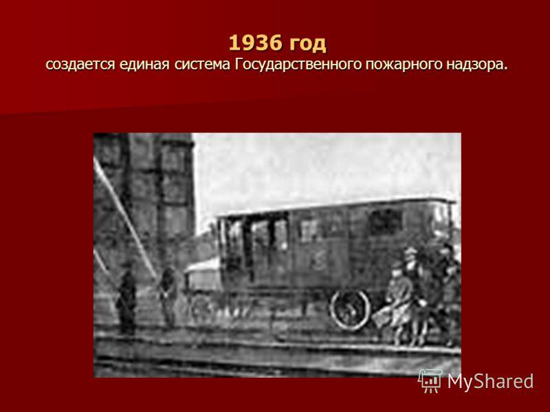 1936 год создается единая система Государственного пожарного надзора. 1936 год создается единая система Государственного пожарного надзора.