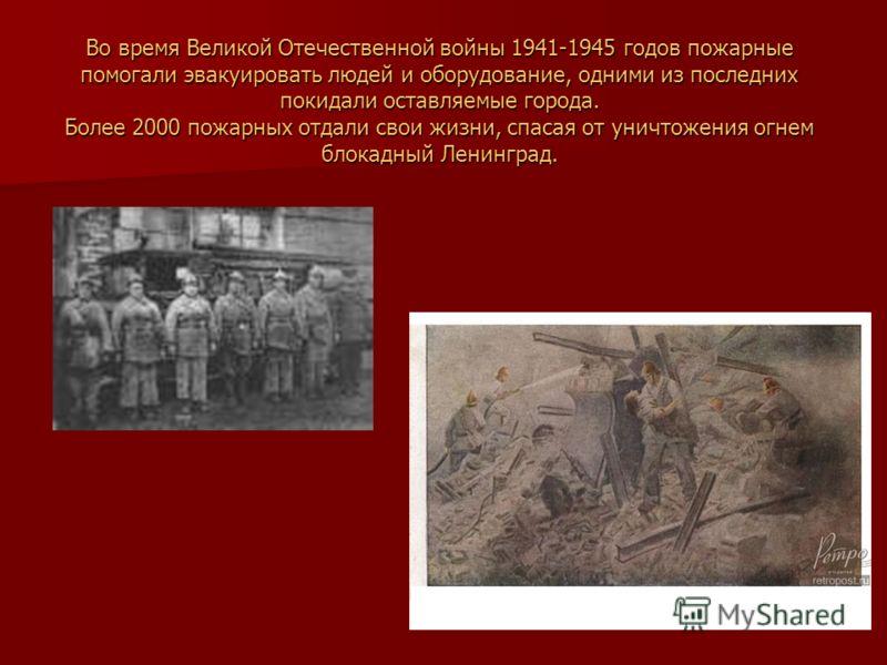 Во время Великой Отечественной войны 1941-1945 годов пожарные помогали эвакуировать людей и оборудование, одними из последних покидали оставляемые города. Более 2000 пожарных отдали свои жизни, спасая от уничтожения огнем блокадный Ленинград.
