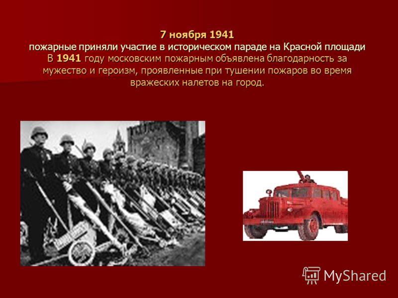 7 ноября 1941 пожарные приняли участие в историческом параде на Красной площади В 1941 году московским пожарным объявлена благодарность за мужество и героизм, проявленные при тушении пожаров во время вражеских налетов на город.