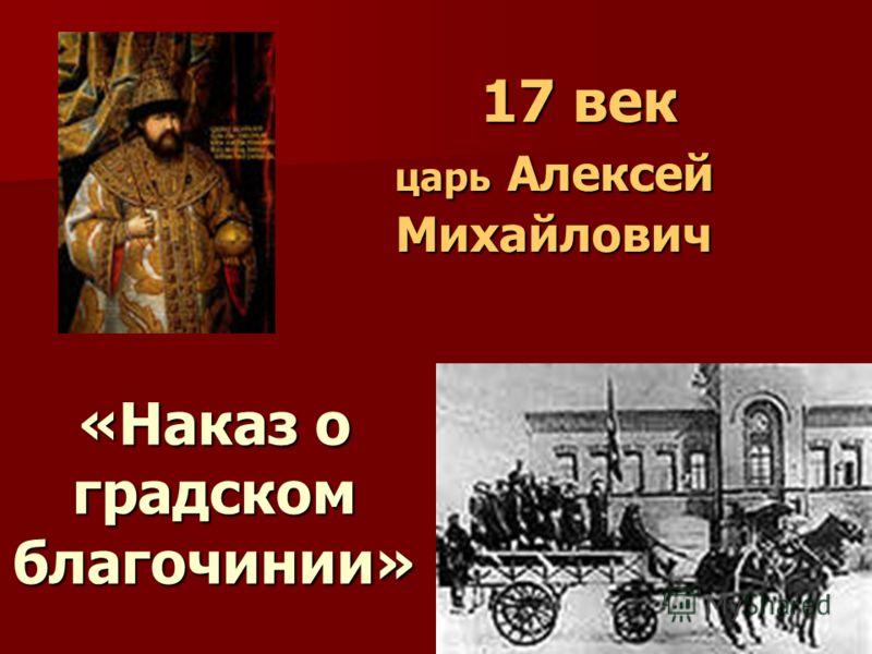 17 век царь Алексей Михайлович 17 век царь Алексей Михайлович «Наказ о градском благочинии»