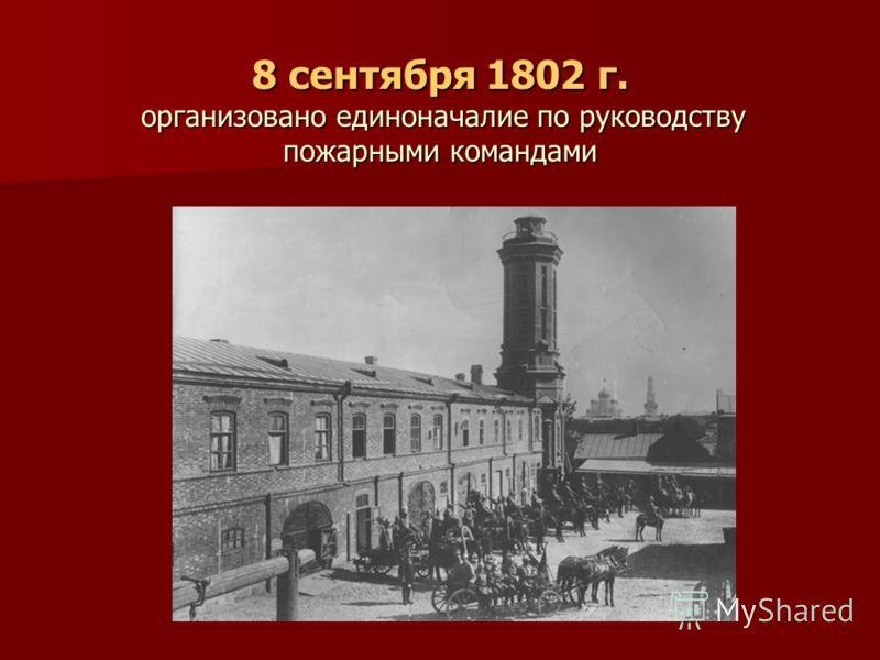 8 сентября 1802 г. организовано единоначалие по руководству пожарными командами