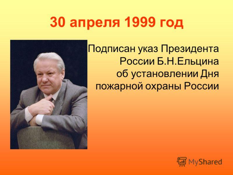 30 апреля 1999 год Подписан указ Президента России Б.Н.Ельцина об установлении Дня пожарной охраны России