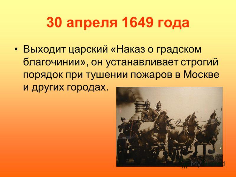 30 апреля 1649 года Выходит царский «Наказ о градском благочинии», он устанавливает строгий порядок при тушении пожаров в Москве и других городах.